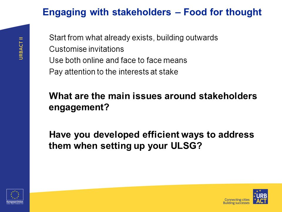 Start from what already exists, building outwards Customise invitations Use both online and face to face means Pay attention to the interests at stake What are the main issues around stakeholders engagement.