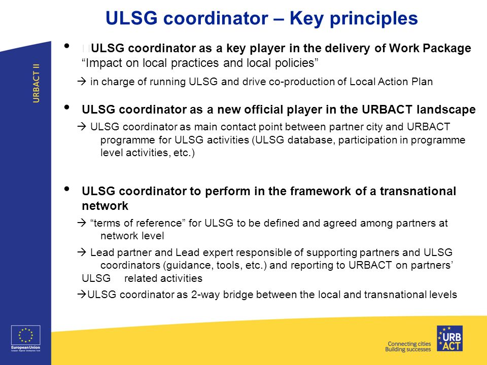 Title of presentation I Tuesday 26 March 2013 I Page 46 ULSG coordinator – Key principles ULSG coordinator as a key player in the delivery of Work Package Impact on local practices and local policies  in charge of running ULSG and drive co-production of Local Action Plan ULSG coordinator as a new official player in the URBACT landscape  ULSG coordinator as main contact point between partner city and URBACT programme for ULSG activities (ULSG database, participation in programme level activities, etc.) ULSG coordinator to perform in the framework of a transnational network  terms of reference for ULSG to be defined and agreed among partners at network level  Lead partner and Lead expert responsible of supporting partners and ULSG coordinators (guidance, tools, etc.) and reporting to URBACT on partners' ULSG related activities  ULSG coordinator as 2-way bridge between the local and transnational levels