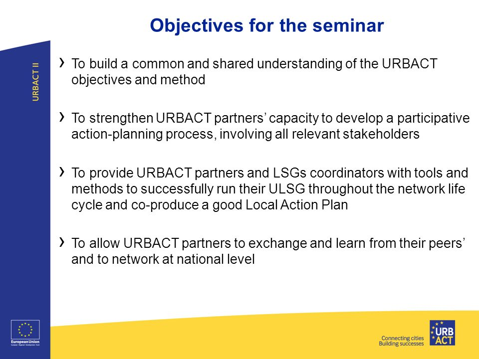 Objectives for the seminar › To build a common and shared understanding of the URBACT objectives and method › To strengthen URBACT partners' capacity to develop a participative action-planning process, involving all relevant stakeholders › To provide URBACT partners and LSGs coordinators with tools and methods to successfully run their ULSG throughout the network life cycle and co-produce a good Local Action Plan › To allow URBACT partners to exchange and learn from their peers' and to network at national level