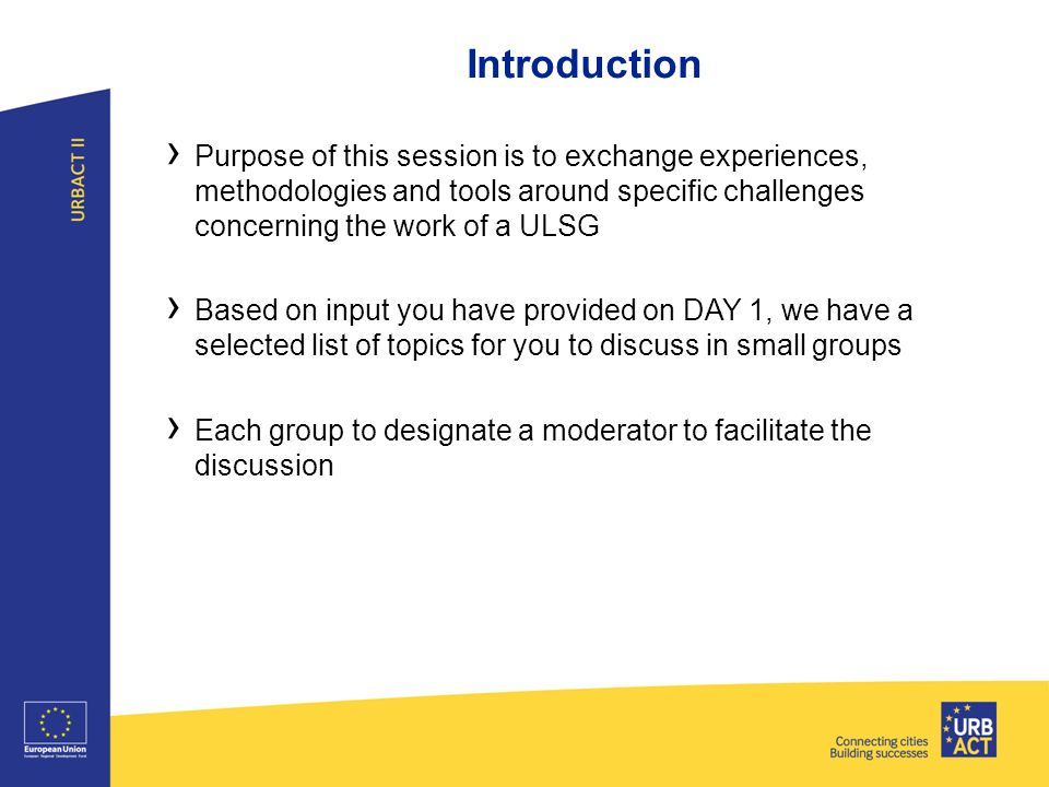 › Purpose of this session is to exchange experiences, methodologies and tools around specific challenges concerning the work of a ULSG › Based on input you have provided on DAY 1, we have a selected list of topics for you to discuss in small groups › Each group to designate a moderator to facilitate the discussion Introduction