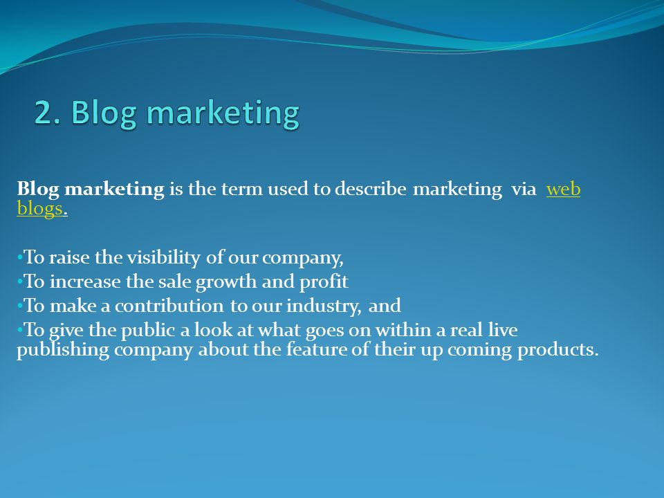 Blog marketing is the term used to describe marketing via web blogs.web blogs To raise the visibility of our company, To increase the sale growth and profit To make a contribution to our industry, and To give the public a look at what goes on within a real live publishing company about the feature of their up coming products.
