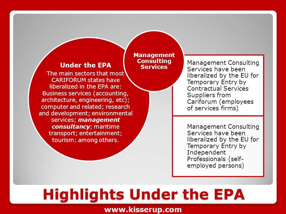 Highlights Under the EPA Management Consulting Services have been liberalized by the EU for Temporary Entry by Contractual Services Suppliers from Cariforum (employees of services firms) Management Consulting Services have been liberalized by the EU for Temporary Entry by Independent Professionals (self- employed persons) Management Consulting Services The main sectors that most CARIFORUM states have liberalized in the EPA are: Business services (accounting, architecture, engineering, etc); computer and related; research and development; environmental services; management consultancy; maritime transport; entertainment; tourism; among others.