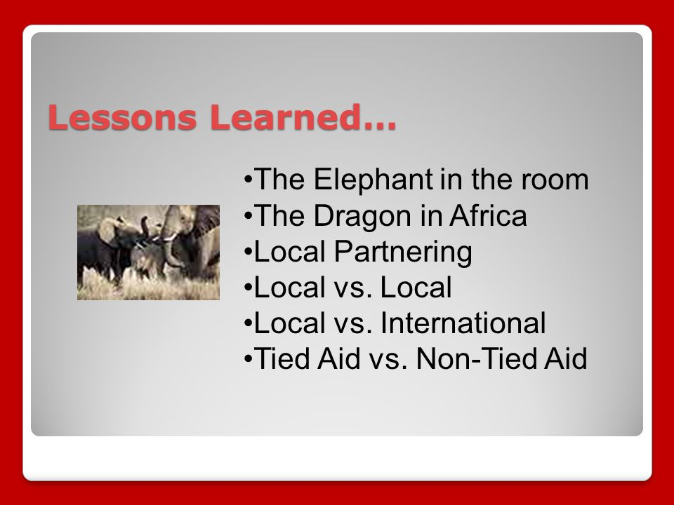 Lessons Learned… The Elephant in the room The Dragon in Africa Local Partnering Local vs.