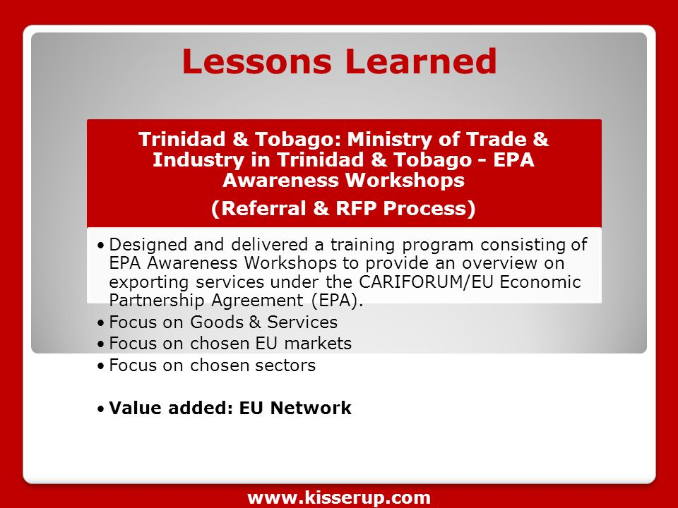Lessons Learned Trinidad & Tobago: Ministry of Trade & Industry in Trinidad & Tobago - EPA Awareness Workshops (Referral & RFP Process) Designed and delivered a training program consisting of EPA Awareness Workshops to provide an overview on exporting services under the CARIFORUM/EU Economic Partnership Agreement (EPA).
