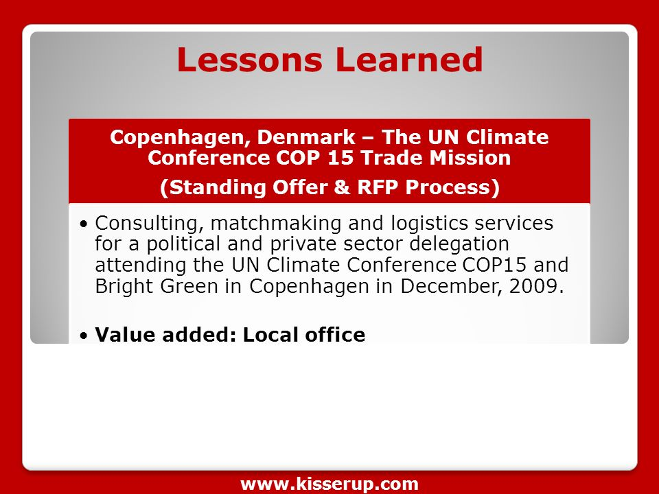 Lessons Learned Copenhagen, Denmark – The UN Climate Conference COP 15 Trade Mission (Standing Offer & RFP Process) Consulting, matchmaking and logistics services for a political and private sector delegation attending the UN Climate Conference COP15 and Bright Green in Copenhagen in December, 2009.
