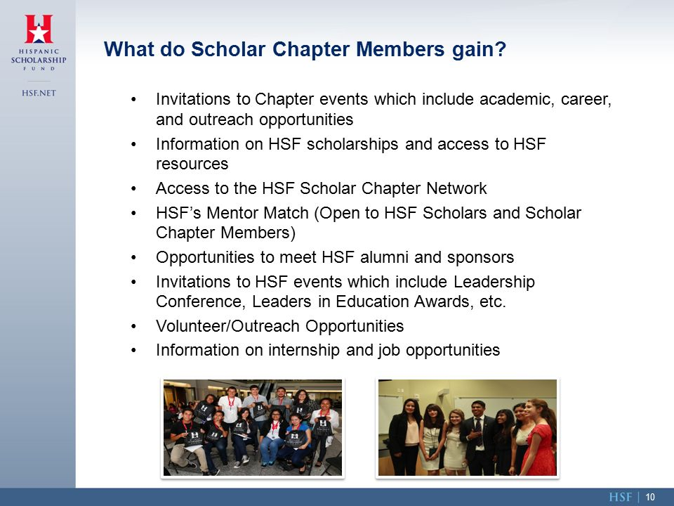 Invitations to Chapter events which include academic, career, and outreach opportunities Information on HSF scholarships and access to HSF resources Access to the HSF Scholar Chapter Network HSF's Mentor Match (Open to HSF Scholars and Scholar Chapter Members) Opportunities to meet HSF alumni and sponsors Invitations to HSF events which include Leadership Conference, Leaders in Education Awards, etc.