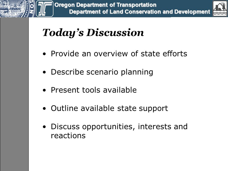 Oregon Department of Transportation Oregon Department of Transportation Department of Land Conservation and Development Department of Land Conservation and Development Today's Discussion Provide an overview of state efforts Describe scenario planning Present tools available Outline available state support Discuss opportunities, interests and reactions