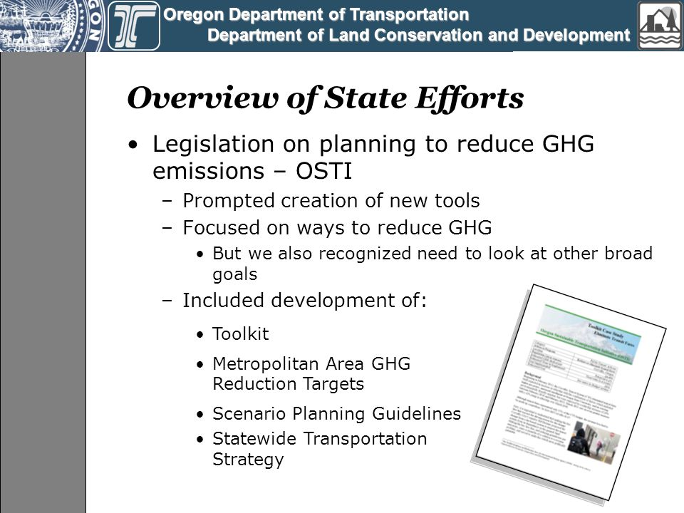 Oregon Department of Transportation Oregon Department of Transportation Department of Land Conservation and Development Department of Land Conservation and Development Overview of State Efforts Legislation on planning to reduce GHG emissions – OSTI –Prompted creation of new tools –Focused on ways to reduce GHG But we also recognized need to look at other broad goals –Included development of: Toolkit Metropolitan Area GHG Reduction Targets Scenario Planning Guidelines Statewide Transportation Strategy