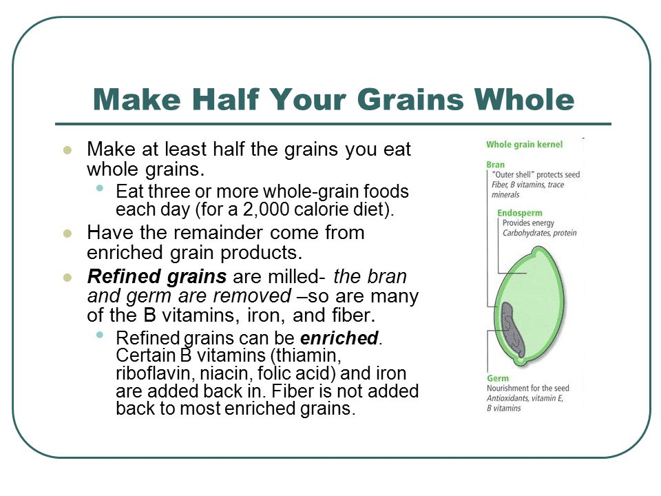 Make Half Your Grains Whole Make at least half the grains you eat whole grains.