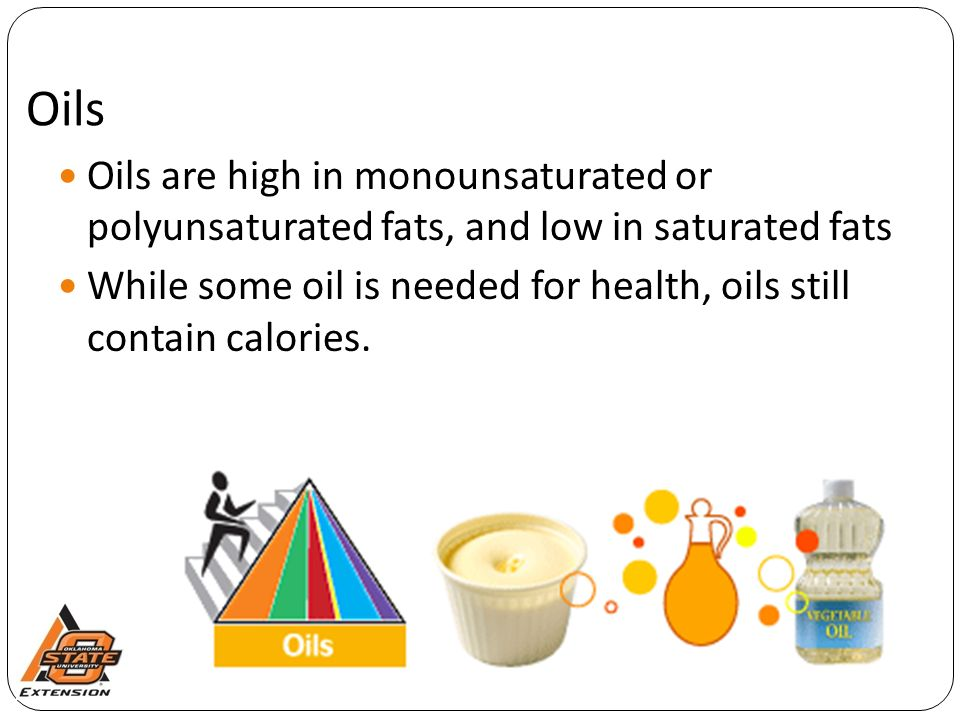 Oils Oils are high in monounsaturated or polyunsaturated fats, and low in saturated fats While some oil is needed for health, oils still contain calories.