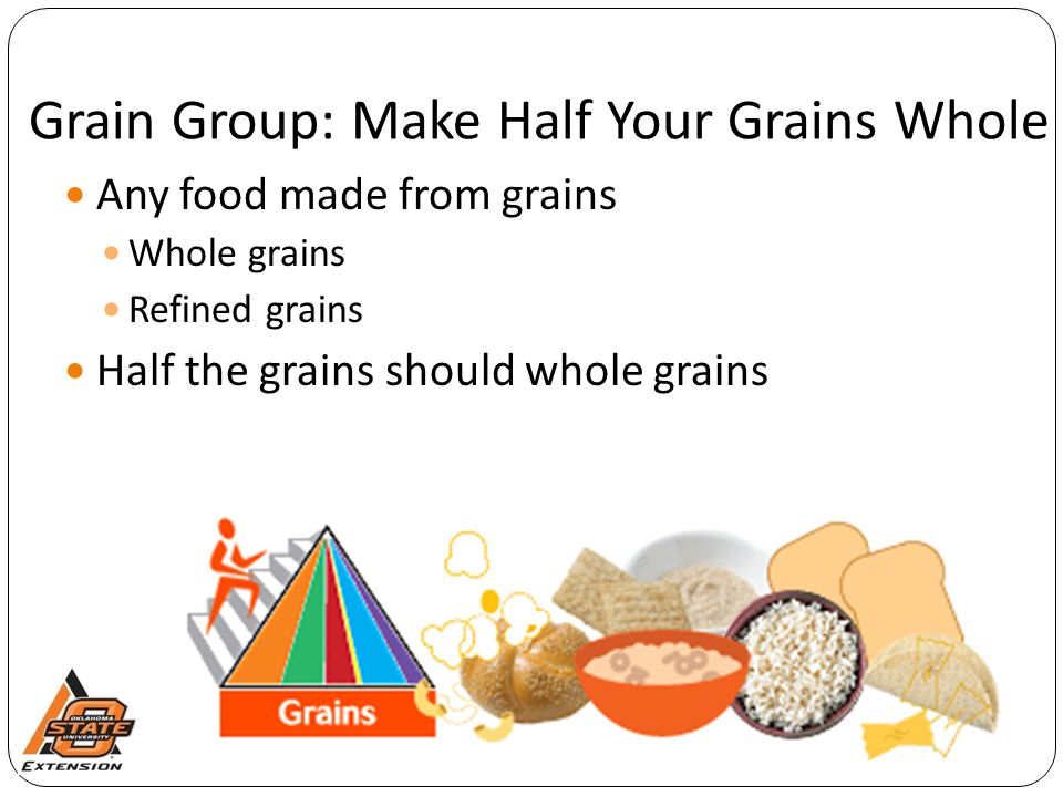 Grain Group: Make Half Your Grains Whole Any food made from grains Whole grains Refined grains Half the grains should whole grains