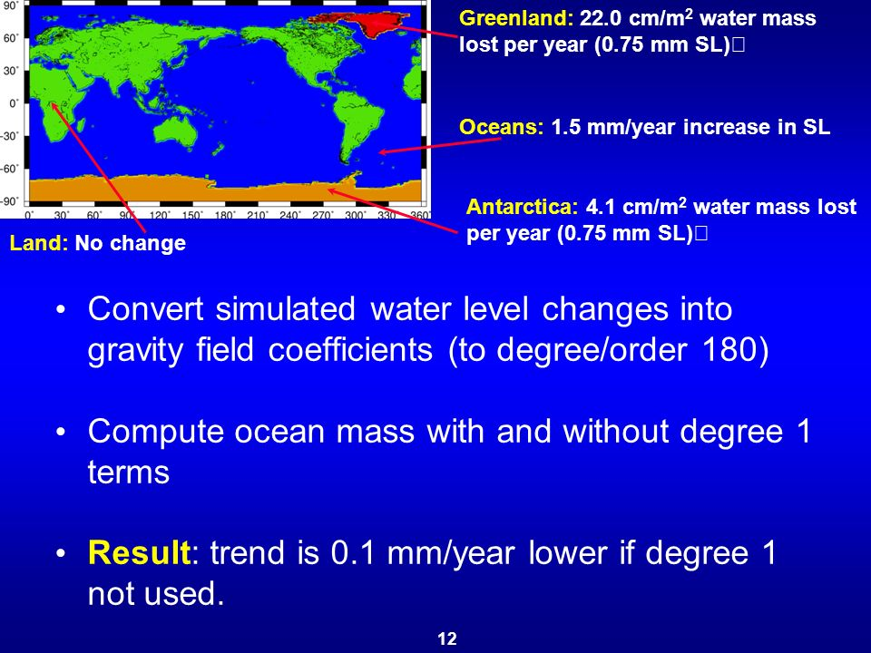 Convert simulated water level changes into gravity field coefficients (to degree/order 180) Compute ocean mass with and without degree 1 terms Result: trend is 0.1 mm/year lower if degree 1 not used.
