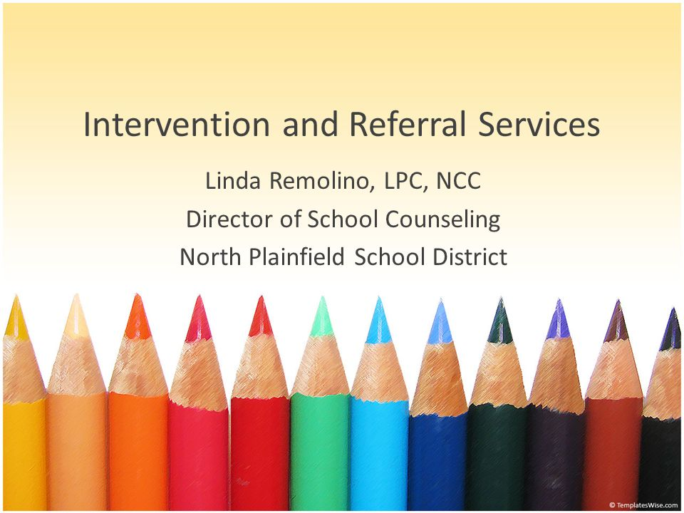 Intervention and Referral Services Linda Remolino, LPC, NCC Director of School Counseling North Plainfield School District