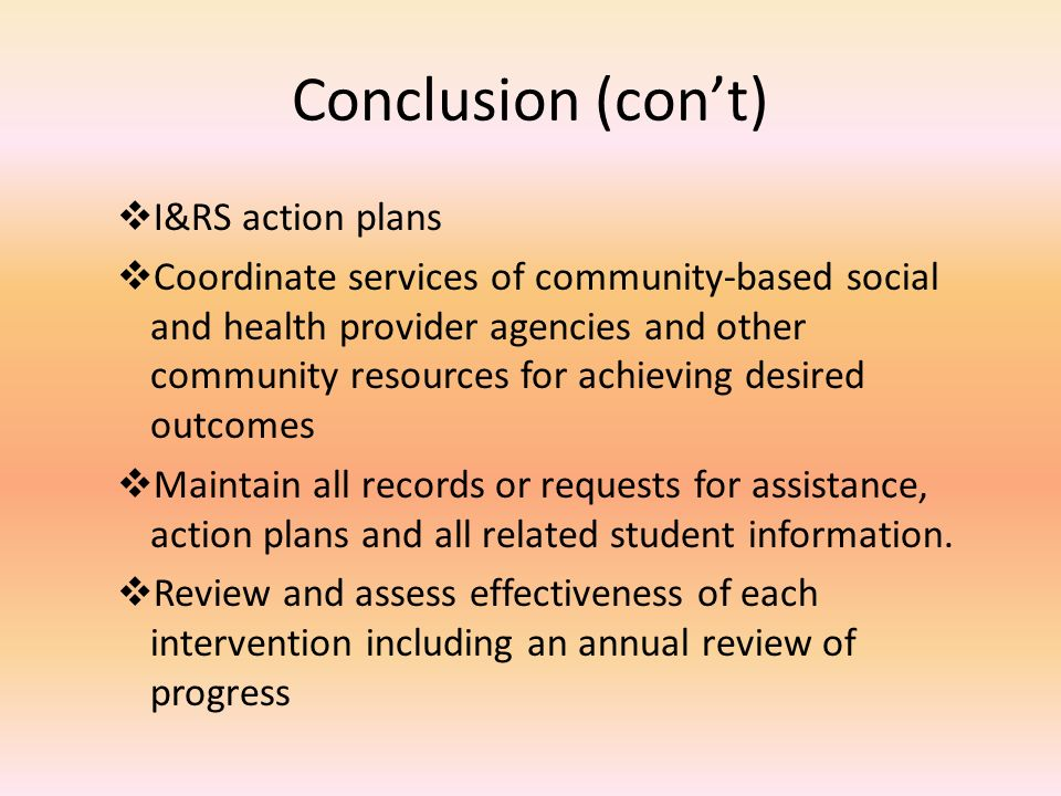 Conclusion (con't)  I&RS action plans  Coordinate services of community-based social and health provider agencies and other community resources for achieving desired outcomes  Maintain all records or requests for assistance, action plans and all related student information.