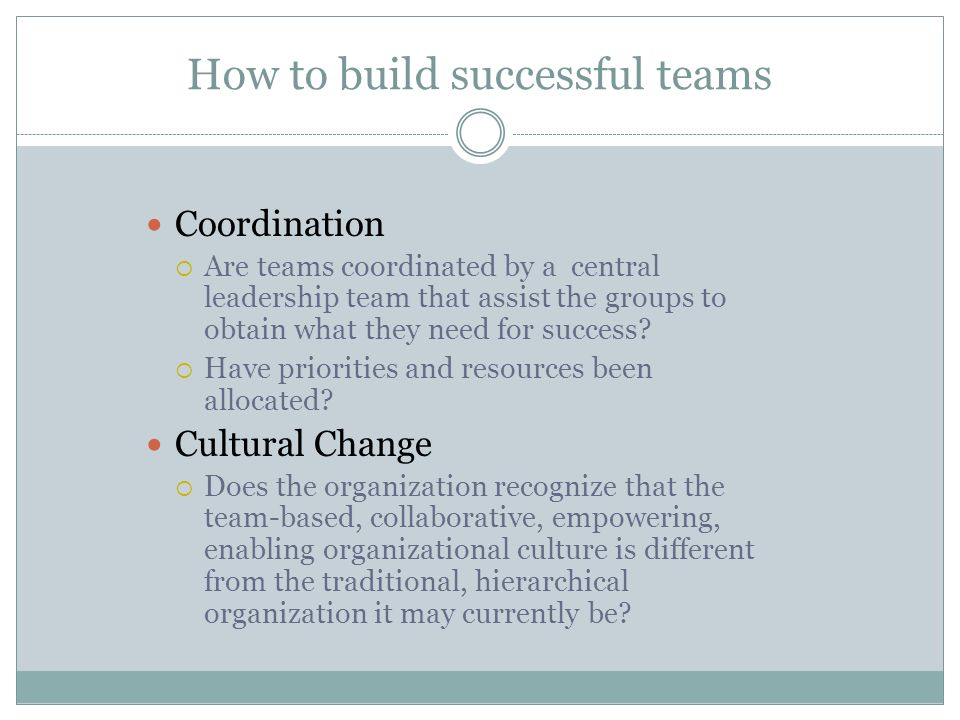 How to build successful teams Coordination  Are teams coordinated by a central leadership team that assist the groups to obtain what they need for su