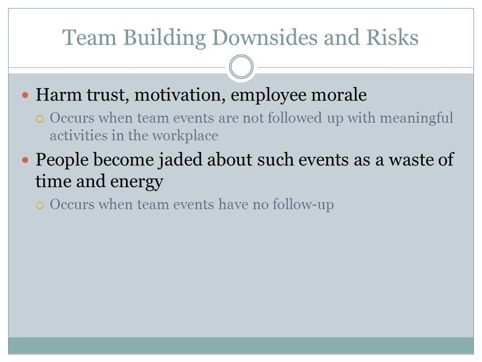 Team Building Downsides and Risks Harm trust, motivation, employee morale  Occurs when team events are not followed up with meaningful activities in