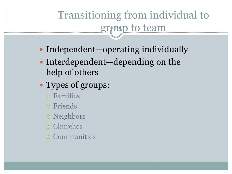 Transitioning from individual to group to team Independent—operating individually Interdependent—depending on the help of others Types of groups:  Fa