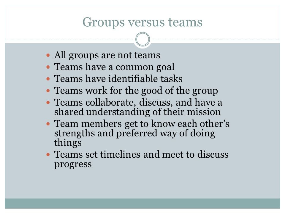 Groups versus teams All groups are not teams Teams have a common goal Teams have identifiable tasks Teams work for the good of the group Teams collabo