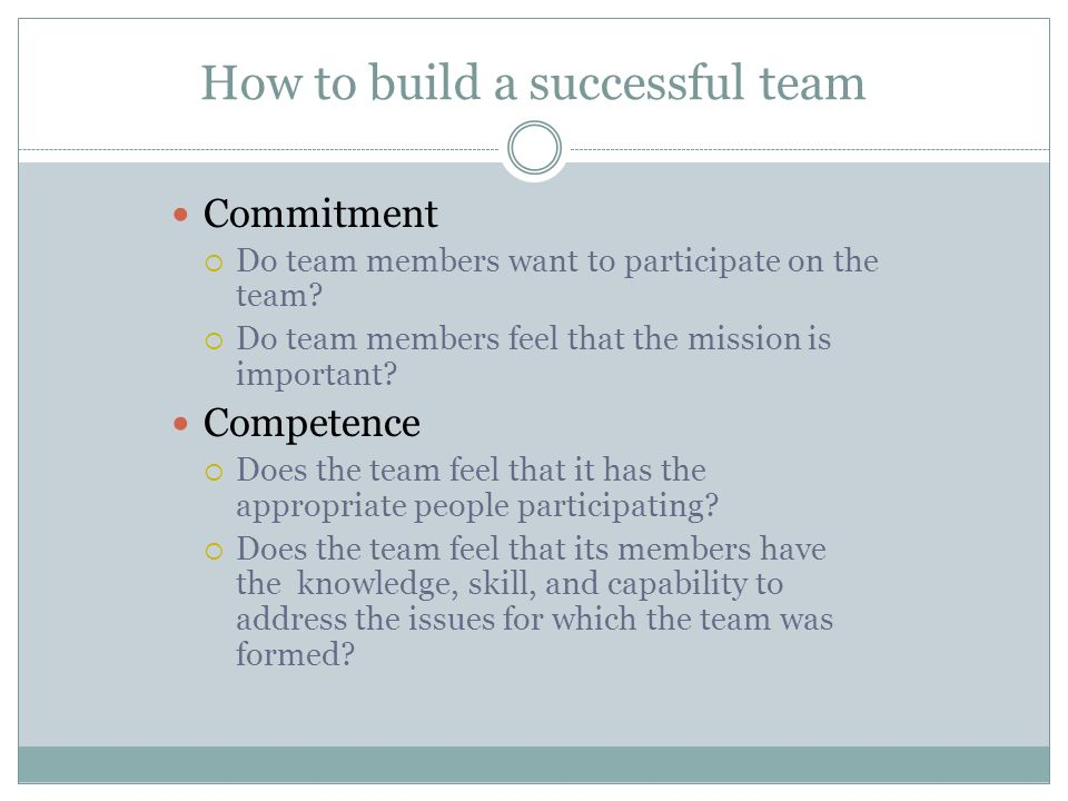 How to build a successful team Commitment  Do team members want to participate on the team?  Do team members feel that the mission is important? Com