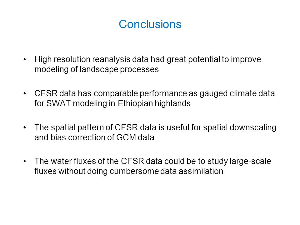 Conclusions High resolution reanalysis data had great potential to improve modeling of landscape processes CFSR data has comparable performance as gauged climate data for SWAT modeling in Ethiopian highlands The spatial pattern of CFSR data is useful for spatial downscaling and bias correction of GCM data The water fluxes of the CFSR data could be to study large-scale fluxes without doing cumbersome data assimilation