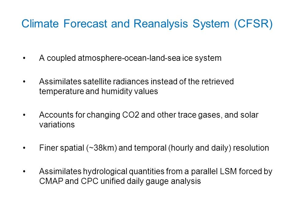 Climate Forecast and Reanalysis System (CFSR) A coupled atmosphere-ocean-land-sea ice system Assimilates satellite radiances instead of the retrieved temperature and humidity values Accounts for changing CO2 and other trace gases, and solar variations Finer spatial (~38km) and temporal (hourly and daily) resolution Assimilates hydrological quantities from a parallel LSM forced by CMAP and CPC unified daily gauge analysis
