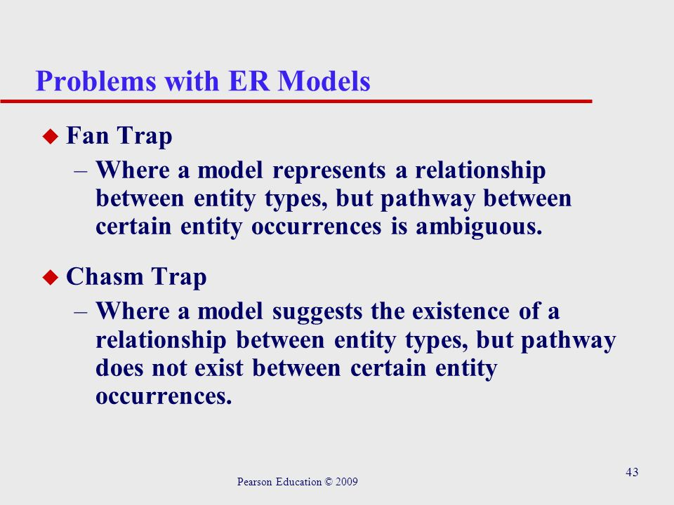 43 Problems with ER Models u Fan Trap –Where a model represents a relationship between entity types, but pathway between certain entity occurrences is ambiguous.