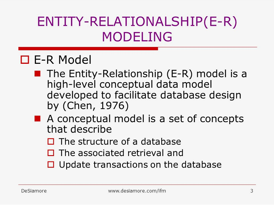 DeSiamorewww.desiamore.com/ifm3 ENTITY-RELATIONALSHIP(E-R) MODELING  E-R Model The Entity-Relationship (E-R) model is a high-level conceptual data model developed to facilitate database design by (Chen, 1976) A conceptual model is a set of concepts that describe  The structure of a database  The associated retrieval and  Update transactions on the database