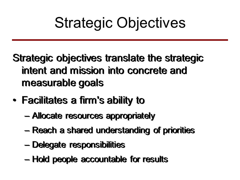 Strategic Objectives Strategic objectives translate the strategic intent and mission into concrete and measurable goals Facilitates a firm s ability to –Allocate resources appropriately –Reach a shared understanding of priorities –Delegate responsibilities –Hold people accountable for results Strategic objectives translate the strategic intent and mission into concrete and measurable goals Facilitates a firm s ability to –Allocate resources appropriately –Reach a shared understanding of priorities –Delegate responsibilities –Hold people accountable for results