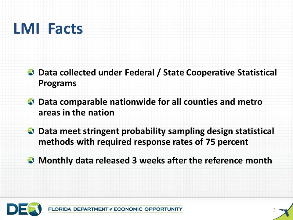 LMI Facts Data collected under Federal / State Cooperative Statistical Programs Data comparable nationwide for all counties and metro areas in the nation Data meet stringent probability sampling design statistical methods with required response rates of 75 percent Monthly data released 3 weeks after the reference month 3