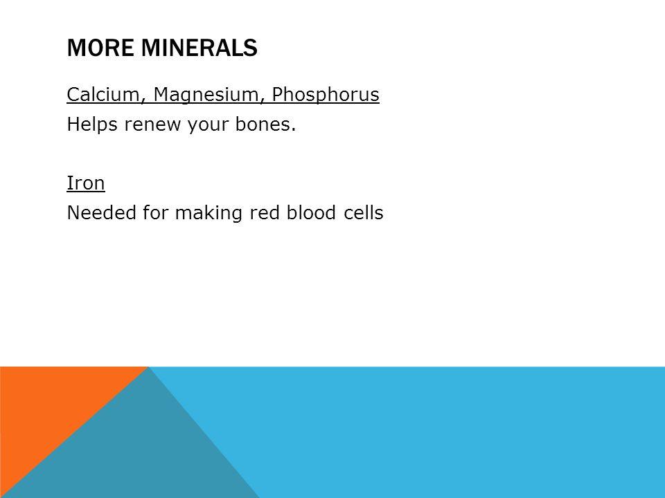 MORE MINERALS Calcium, Magnesium, Phosphorus Helps renew your bones.