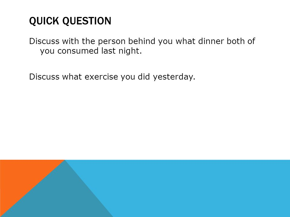 QUICK QUESTION Discuss with the person behind you what dinner both of you consumed last night.