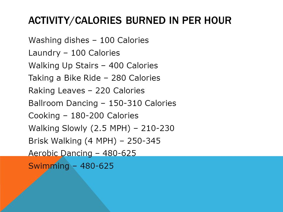ACTIVITY/CALORIES BURNED IN PER HOUR Washing dishes – 100 Calories Laundry – 100 Calories Walking Up Stairs – 400 Calories Taking a Bike Ride – 280 Calories Raking Leaves – 220 Calories Ballroom Dancing – 150-310 Calories Cooking – 180-200 Calories Walking Slowly (2.5 MPH) – 210-230 Brisk Walking (4 MPH) – 250-345 Aerobic Dancing – 480-625 Swimming – 480-625