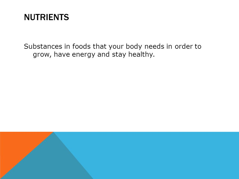 NUTRIENTS Substances in foods that your body needs in order to grow, have energy and stay healthy.
