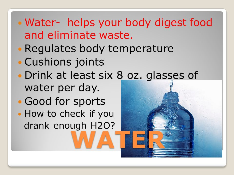 WATER Water- helps your body digest food and eliminate waste.
