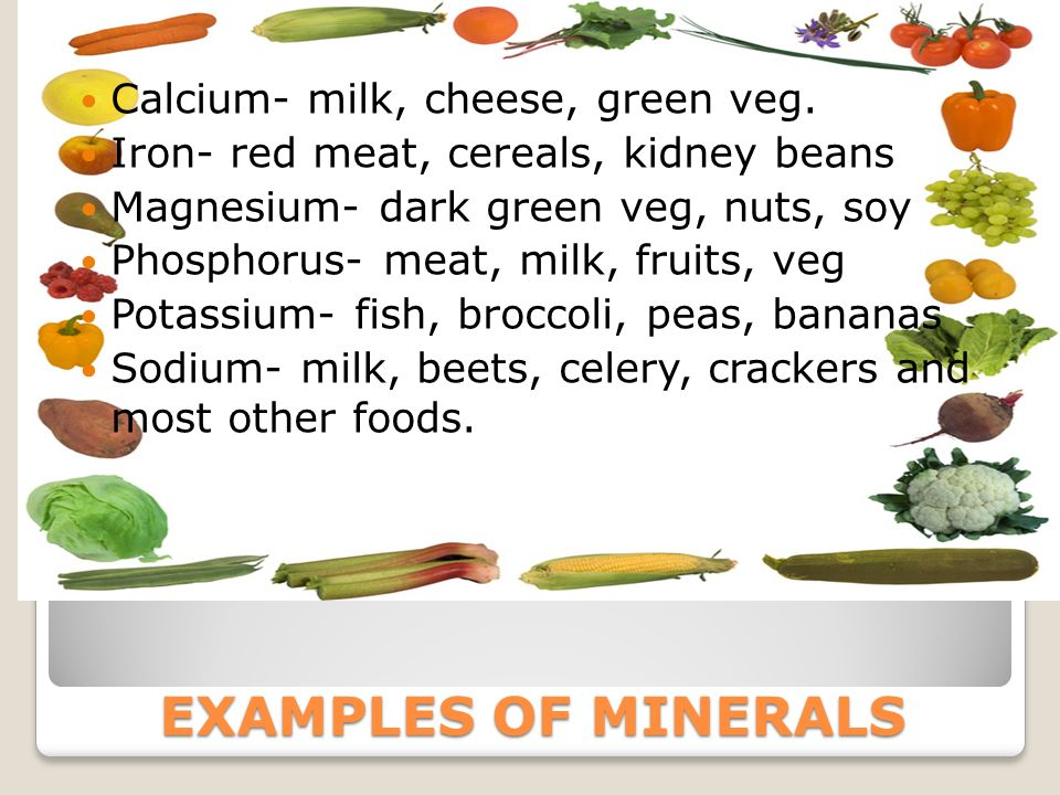 EXAMPLES OF MINERALS Calcium- milk, cheese, green veg.