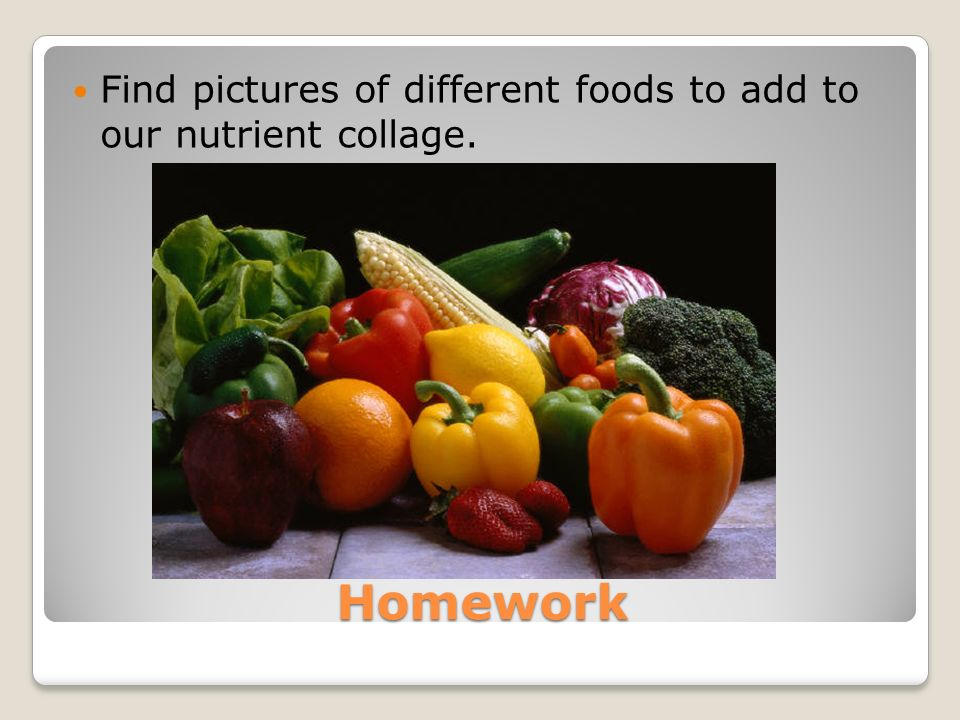Homework Find pictures of different foods to add to our nutrient collage.