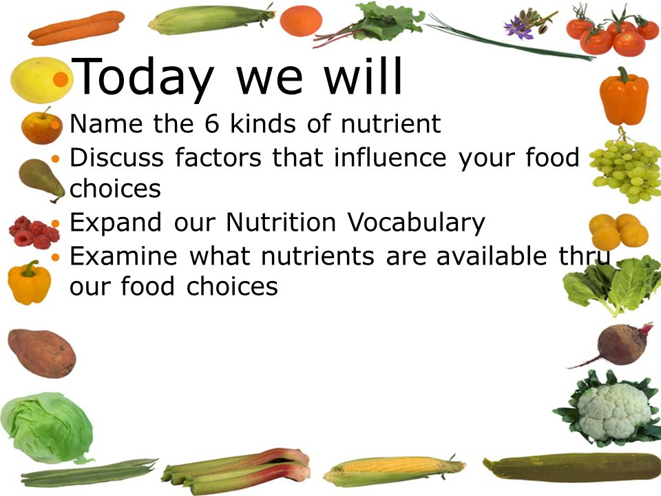 Today we will Name the 6 kinds of nutrient Discuss factors that influence your food choices Expand our Nutrition Vocabulary Examine what nutrients are available thru our food choices