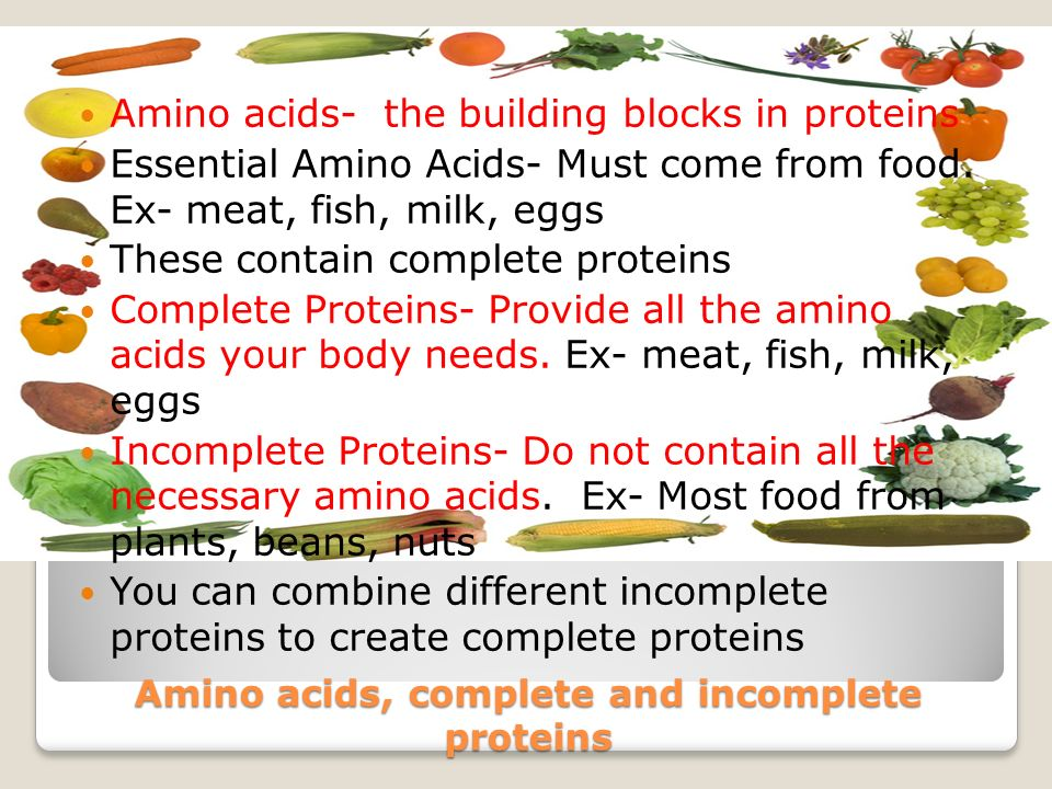 Amino acids, complete and incomplete proteins Amino acids- the building blocks in proteins Essential Amino Acids- Must come from food.