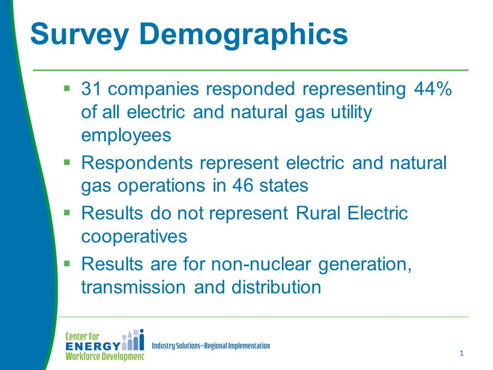  31 companies responded representing 44% of all electric and natural gas utility employees  Respondents represent electric and natural gas operations in 46 states  Results do not represent Rural Electric cooperatives  Results are for non-nuclear generation, transmission and distribution Survey Demographics 1