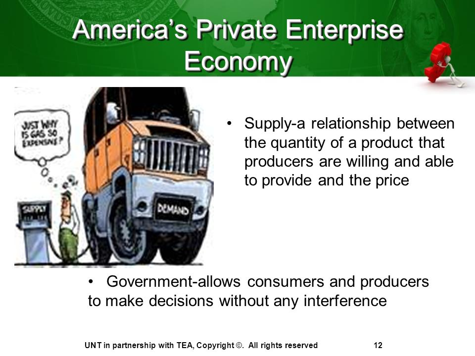America's Private Enterprise Economy Supply-a relationship between the quantity of a product that producers are willing and able to provide and the price UNT in partnership with TEA, Copyright ©.