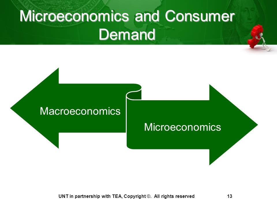 Microeconomics and Consumer Demand Macroeconomics Microeconomics UNT in partnership with TEA, Copyright ©.