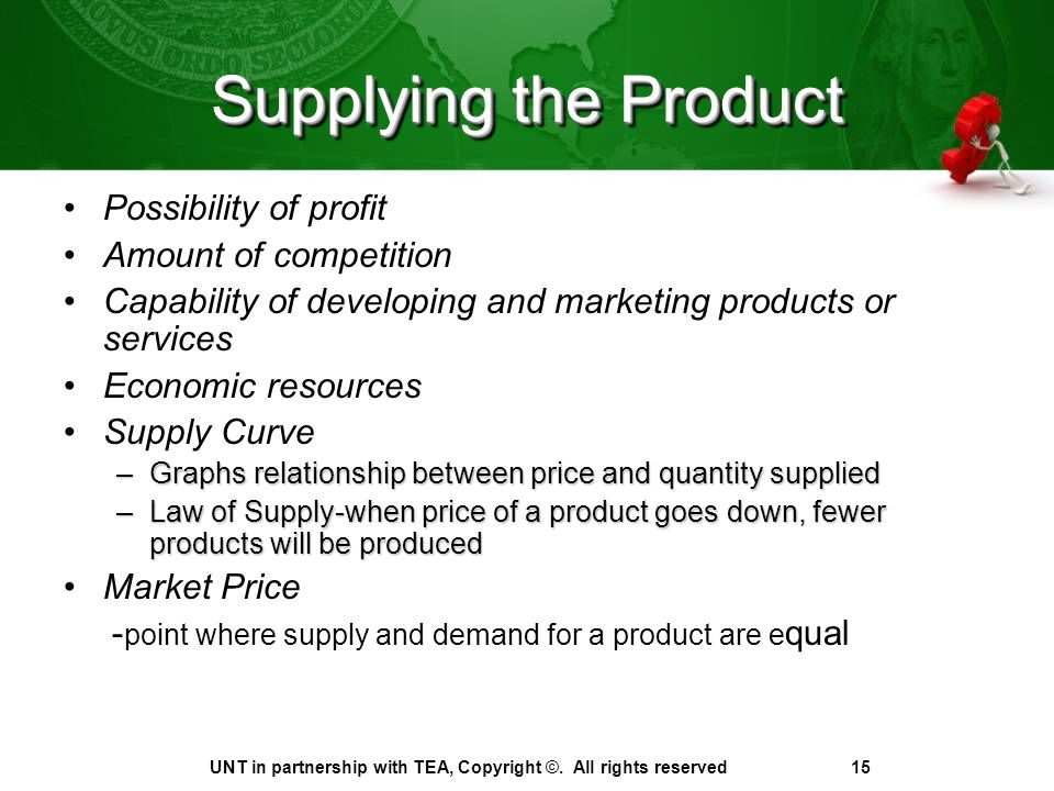 Supplying the Product Possibility of profit Amount of competition Capability of developing and marketing products or services Economic resources Supply Curve –Graphs relationship between price and quantity supplied –Law of Supply-when price of a product goes down, fewer products will be produced Market Price - point where supply and demand for a product are e qual UNT in partnership with TEA, Copyright ©.