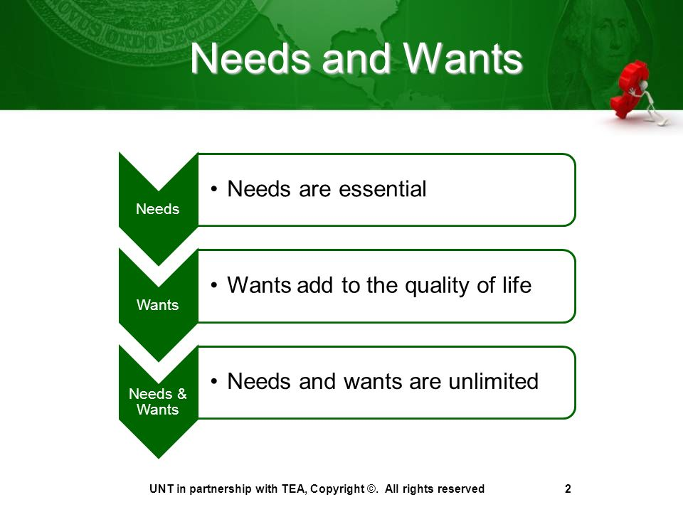 Needs and Wants Needs Needs are essential Wants Wants add to the quality of life Needs & Wants Needs and wants are unlimited UNT in partnership with TEA, Copyright ©.