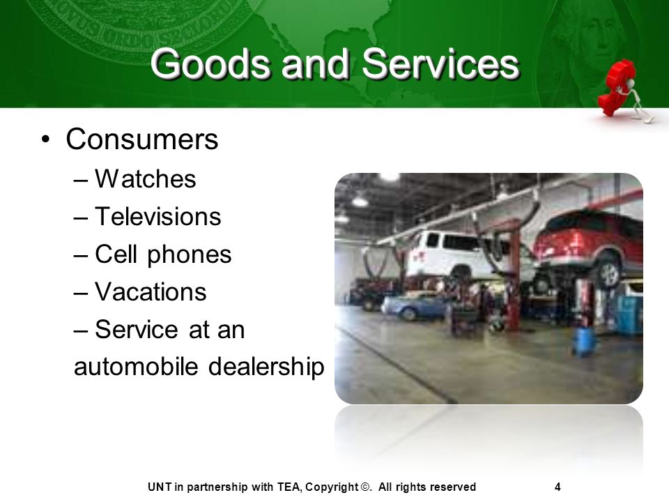 Goods and Services Consumers –Watches –Televisions –Cell phones –Vacations –Service at an automobile dealership UNT in partnership with TEA, Copyright ©.