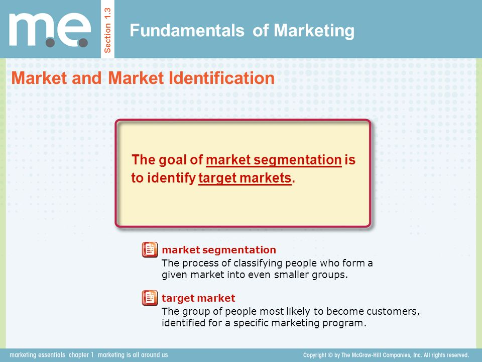 Fundamentals of Marketing Market and Market Identification Section 1.3 The goal of market segmentation is to identify target markets.
