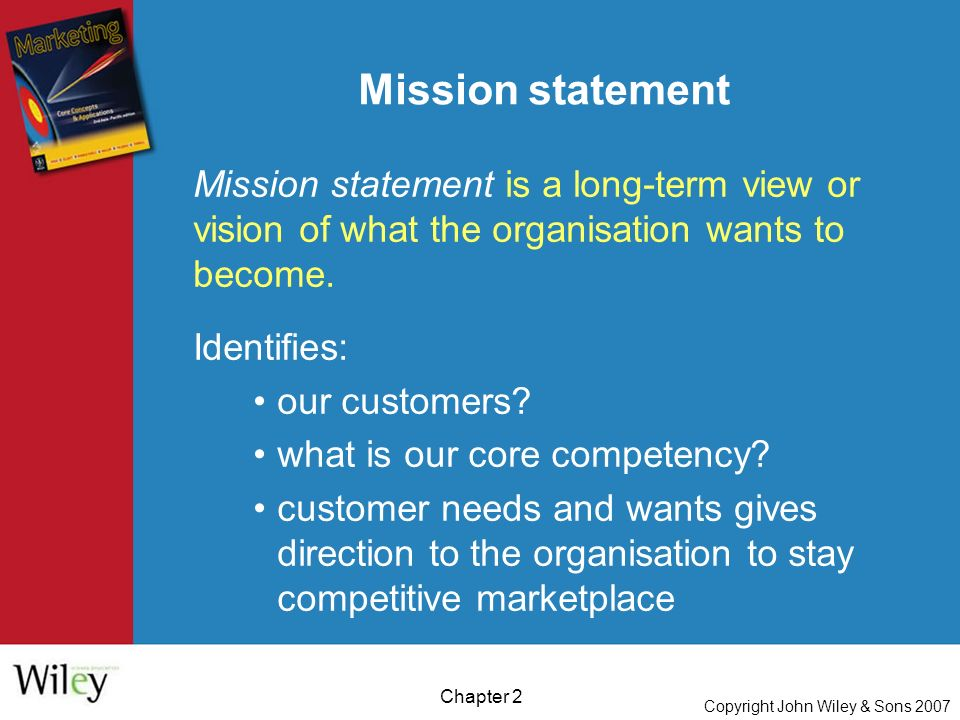Copyright John Wiley & Sons 2007 Chapter 2 Mission statement Mission statement is a long-term view or vision of what the organisation wants to become.