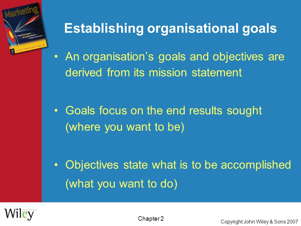 Copyright John Wiley & Sons 2007 Chapter 2 An organisation's goals and objectives are derived from its mission statement Goals focus on the end results sought (where you want to be) Objectives state what is to be accomplished (what you want to do) Establishing organisational goals