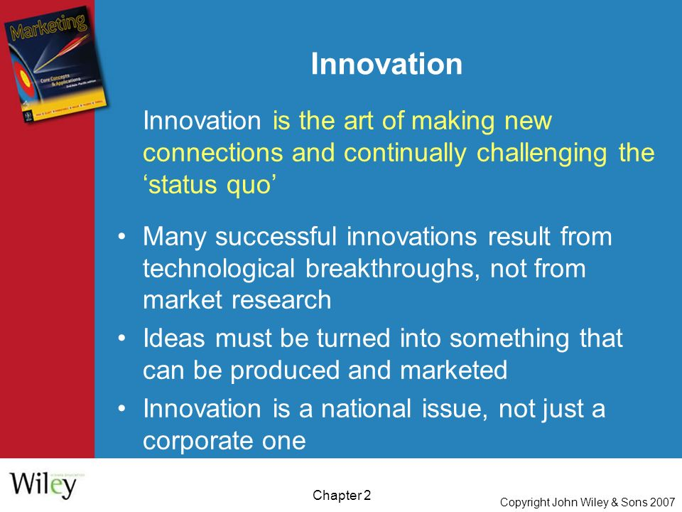 Copyright John Wiley & Sons 2007 Chapter 2 Innovation Innovation is the art of making new connections and continually challenging the 'status quo' Many successful innovations result from technological breakthroughs, not from market research Ideas must be turned into something that can be produced and marketed Innovation is a national issue, not just a corporate one