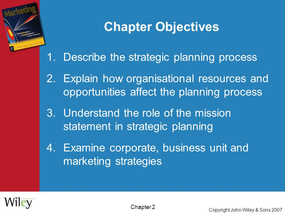Copyright John Wiley & Sons 2007 Chapter 2 Chapter Objectives 1.Describe the strategic planning process 2.Explain how organisational resources and opportunities affect the planning process 3.Understand the role of the mission statement in strategic planning 4.Examine corporate, business unit and marketing strategies
