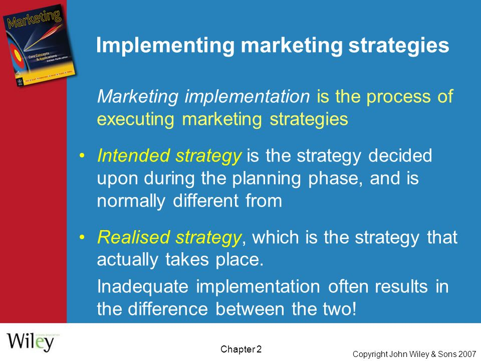 Copyright John Wiley & Sons 2007 Chapter 2 Implementing marketing strategies Marketing implementation is the process of executing marketing strategies Intended strategy is the strategy decided upon during the planning phase, and is normally different from Realised strategy, which is the strategy that actually takes place.
